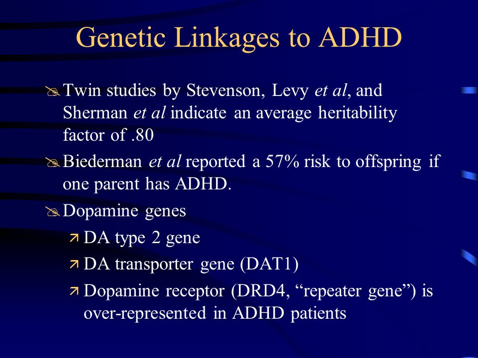 Genetic Linkages to ADHD @Twin studies by Stevenson, Levy et al, and Sherman et al indicate an average heritability factor of.80 @Biederman et al repo