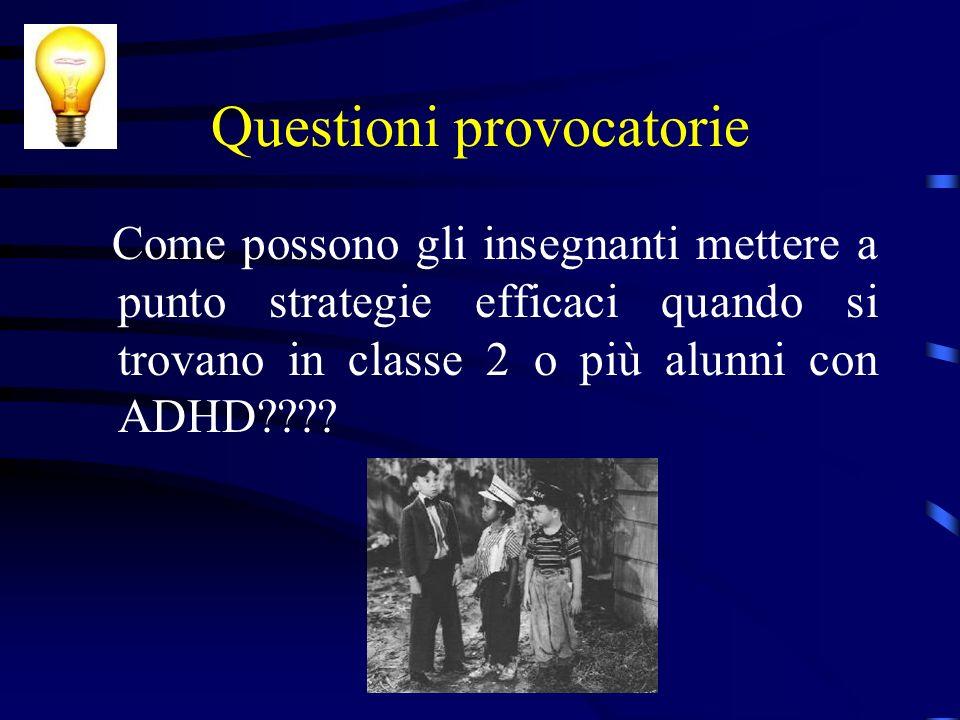 Questioni provocatorie Come possono gli insegnanti mettere a punto strategie efficaci quando si trovano in classe 2 o più alunni con ADHD????