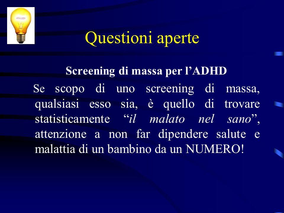 Questioni aperte Screening di massa per lADHD Se scopo di uno screening di massa, qualsiasi esso sia, è quello di trovare statisticamente il malato ne