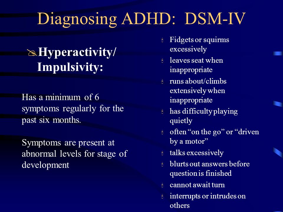 Diagnosing ADHD: DSM-IV @Hyperactivity/ Impulsivity: ' Fidgets or squirms excessively ' leaves seat when inappropriate ' runs about/climbs extensively
