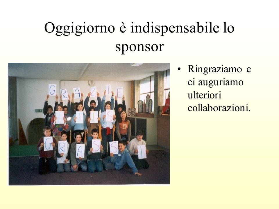 Oggigiorno è indispensabile lo sponsor Ringraziamo e ci auguriamo ulteriori collaborazioni.
