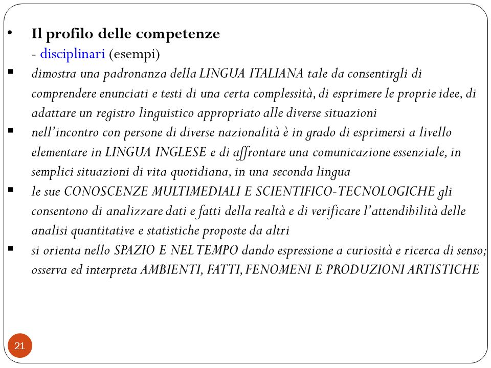 21 Il profilo delle competenze - disciplinari (esempi) dimostra una padronanza della LINGUA ITALIANA tale da consentirgli di comprendere enunciati e t