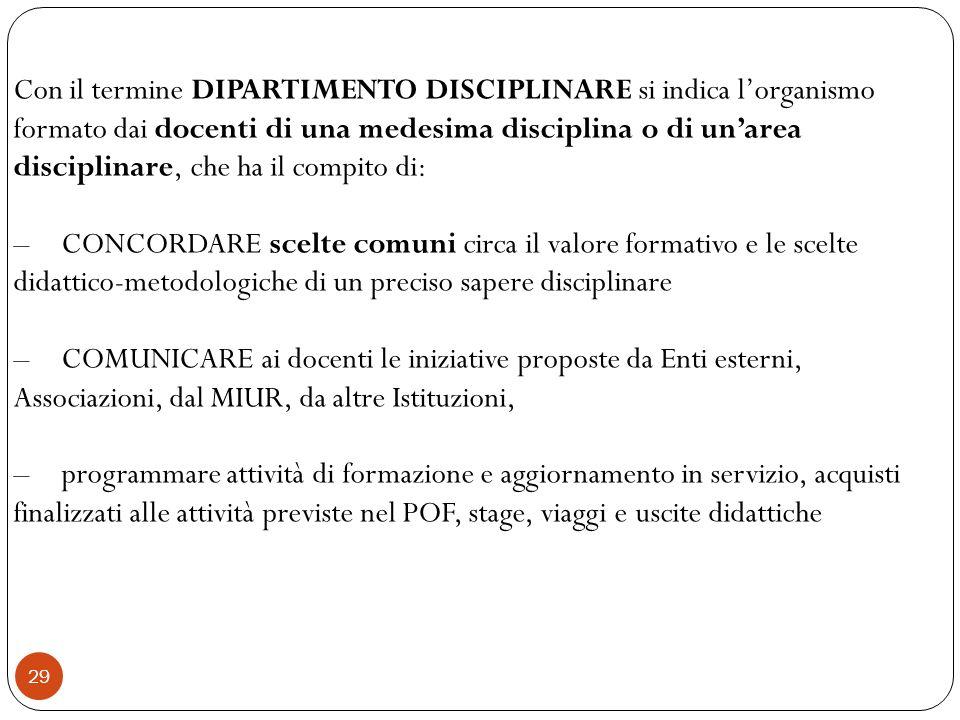 29 Con il termine DIPARTIMENTO DISCIPLINARE si indica lorganismo formato dai docenti di una medesima disciplina o di unarea disciplinare, che ha il co
