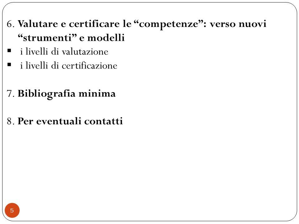 5 6. Valutare e certificare le competenze: verso nuovi strumenti e modelli i livelli di valutazione i livelli di certificazione 7. Bibliografia minima