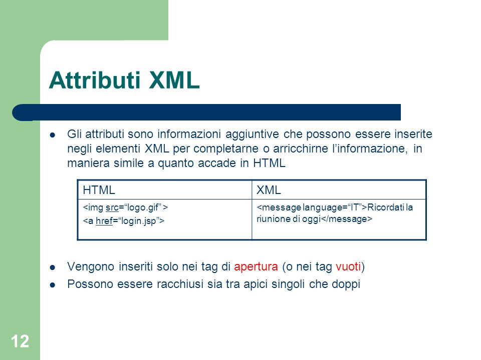 12 Attributi XML Gli attributi sono informazioni aggiuntive che possono essere inserite negli elementi XML per completarne o arricchirne linformazione