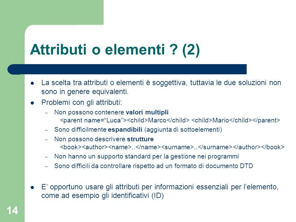 14 Attributi o elementi ? (2) La scelta tra attributi o elementi è soggettiva, tuttavia le due soluzioni non sono in genere equivalenti. Problemi con