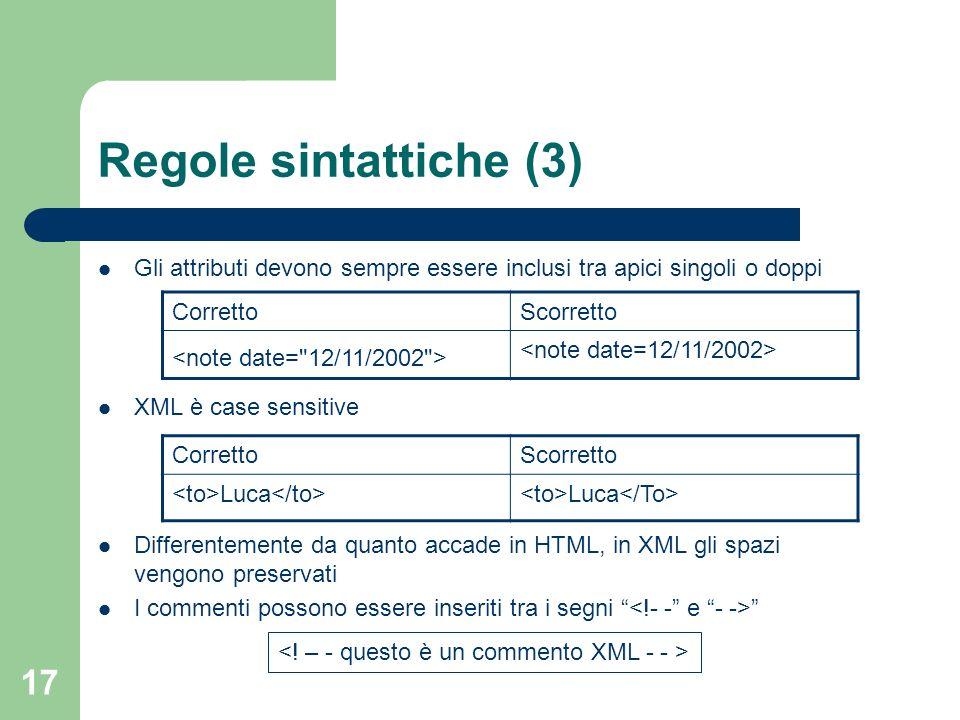 17 Regole sintattiche (3) Gli attributi devono sempre essere inclusi tra apici singoli o doppi XML è case sensitive Differentemente da quanto accade i
