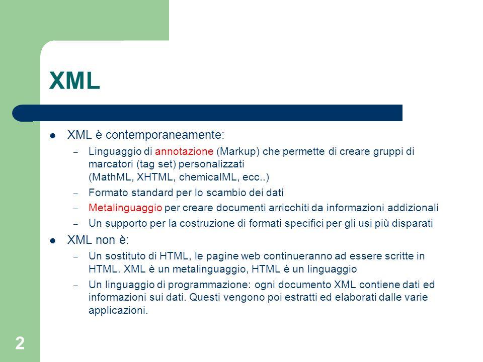 2 XML XML è contemporaneamente: – Linguaggio di annotazione (Markup) che permette di creare gruppi di marcatori (tag set) personalizzati (MathML, XHTM