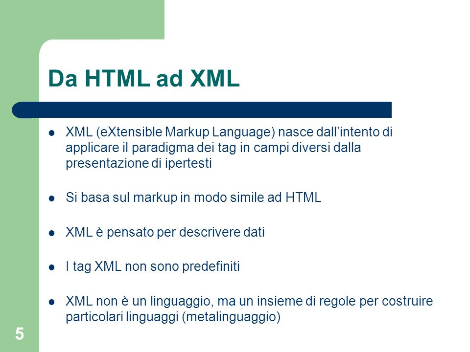 5 Da HTML ad XML XML (eXtensible Markup Language) nasce dallintento di applicare il paradigma dei tag in campi diversi dalla presentazione di ipertest