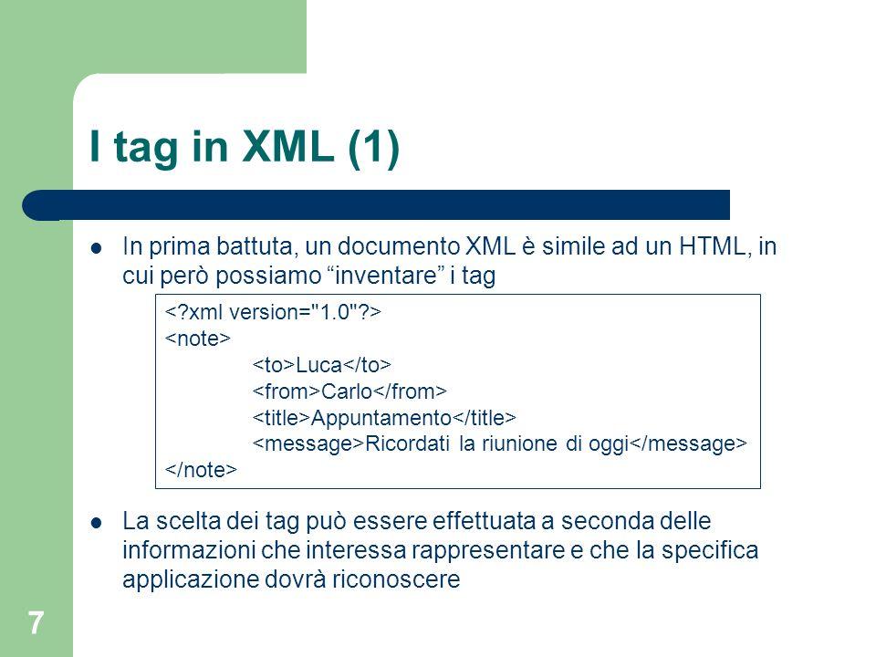 7 I tag in XML (1) In prima battuta, un documento XML è simile ad un HTML, in cui però possiamo inventare i tag La scelta dei tag può essere effettuat