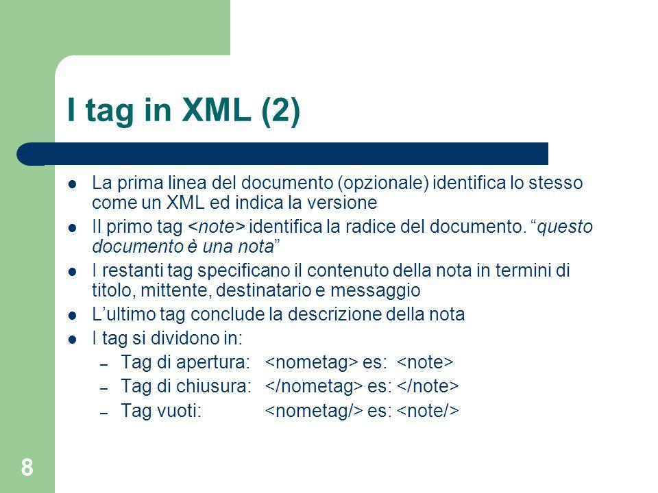 8 I tag in XML (2) La prima linea del documento (opzionale) identifica lo stesso come un XML ed indica la versione Il primo tag identifica la radice d
