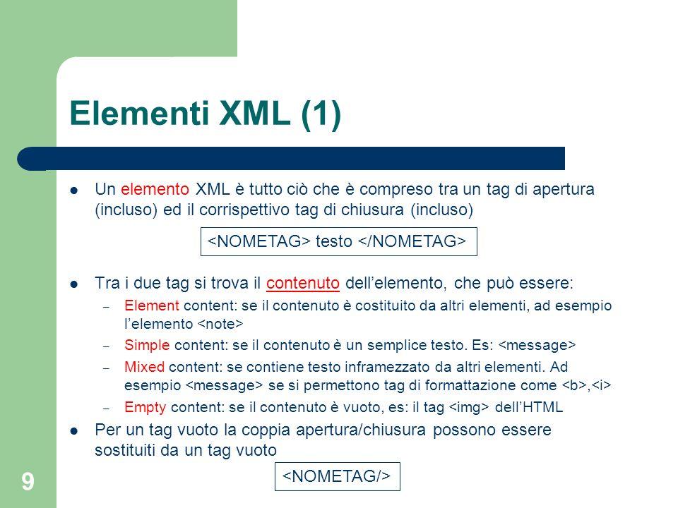 9 Elementi XML (1) Un elemento XML è tutto ciò che è compreso tra un tag di apertura (incluso) ed il corrispettivo tag di chiusura (incluso) Tra i due