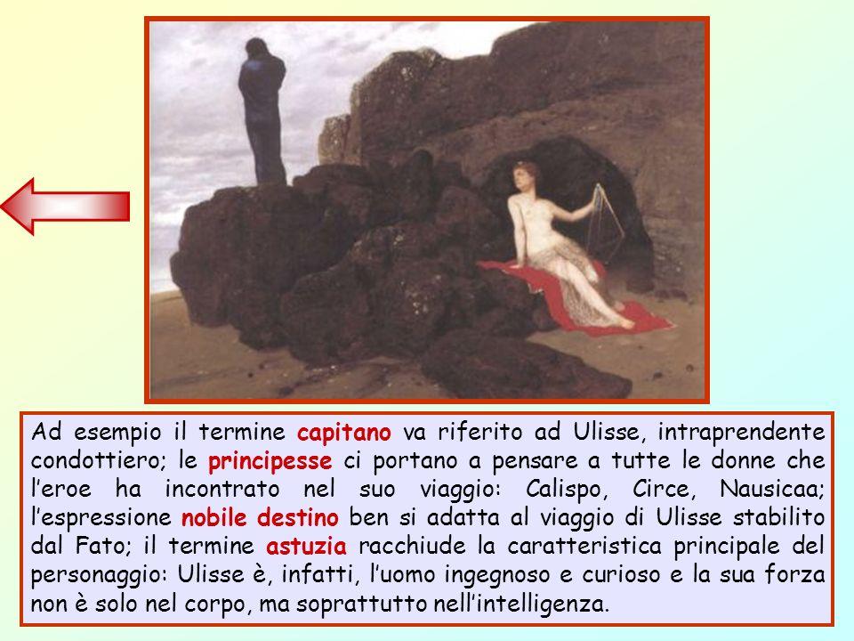 Ad esempio il termine capitano va riferito ad Ulisse, intraprendente condottiero; le principesse ci portano a pensare a tutte le donne che leroe ha in