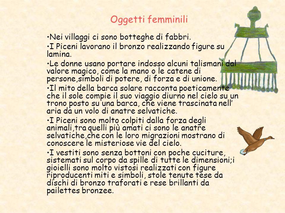 Oggetti femminili Nei villaggi ci sono botteghe di fabbri. I Piceni lavorano il bronzo realizzando figure su lamina. Le donne usano portare indosso al