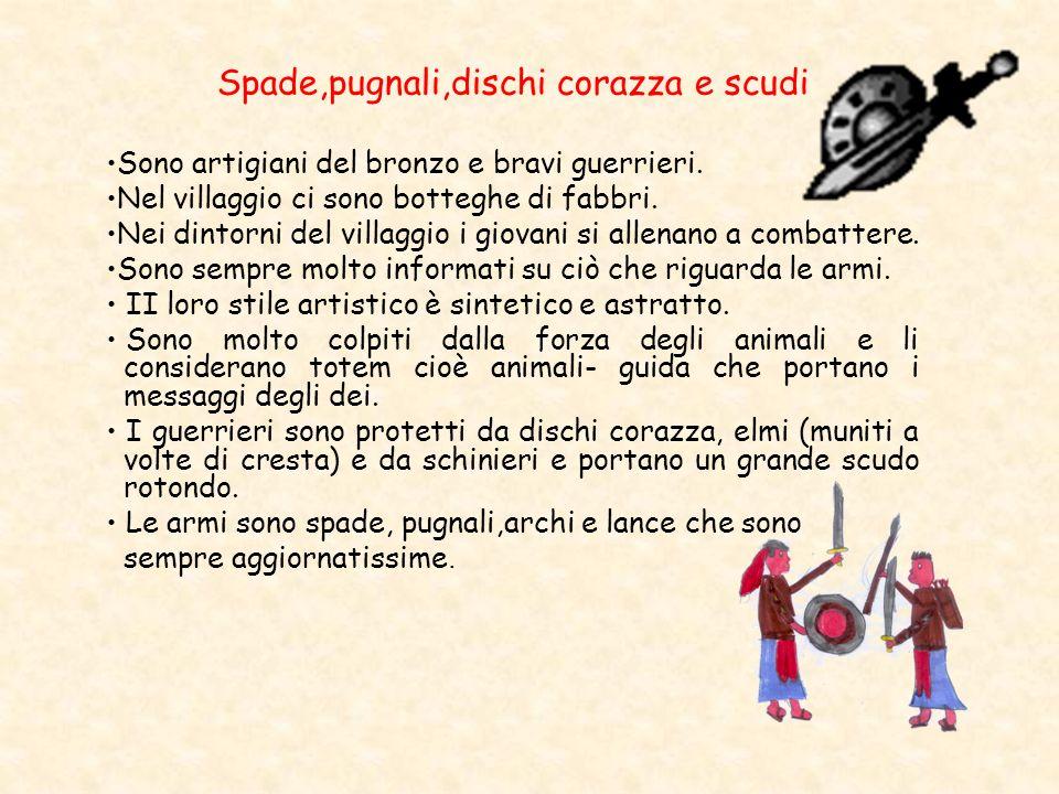 Spade,pugnali,dischi corazza e scudi Sono artigiani del bronzo e bravi guerrieri. Nel villaggio ci sono botteghe di fabbri. Nei dintorni del villaggio