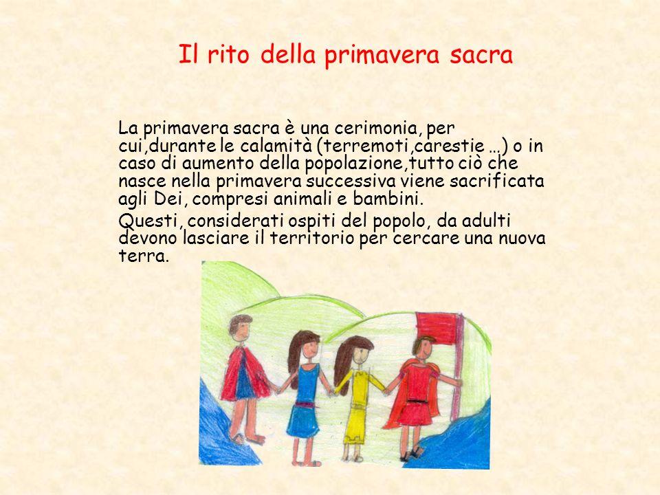 Il rito della primavera sacra La primavera sacra è una cerimonia, per cui,durante le calamità (terremoti,carestie …) o in caso di aumento della popola