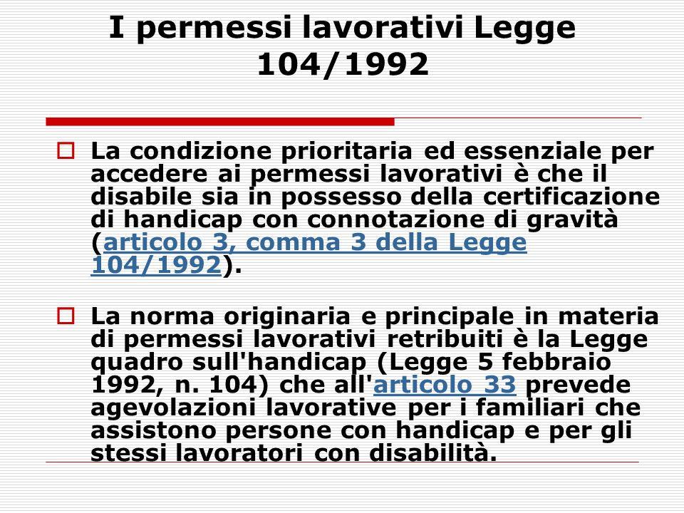 I permessi lavorativi Legge 104/1992 La condizione prioritaria ed essenziale per accedere ai permessi lavorativi è che il disabile sia in possesso del