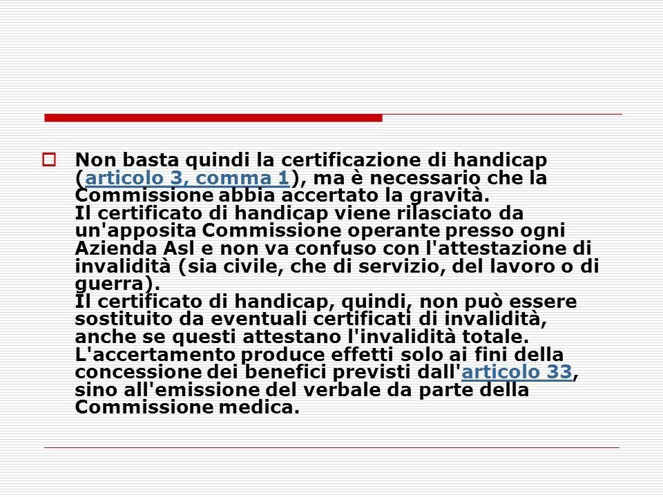 Non basta quindi la certificazione di handicap (articolo 3, comma 1), ma è necessario che la Commissione abbia accertato la gravità. Il certificato di