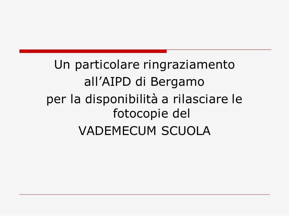 Un particolare ringraziamento allAIPD di Bergamo per la disponibilità a rilasciare le fotocopie del VADEMECUM SCUOLA