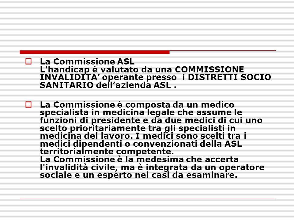 La Commissione ASL L'handicap è valutato da una COMMISSIONE INVALIDITA operante presso i DISTRETTI SOCIO SANITARIO dellazienda ASL. La Commissione è c