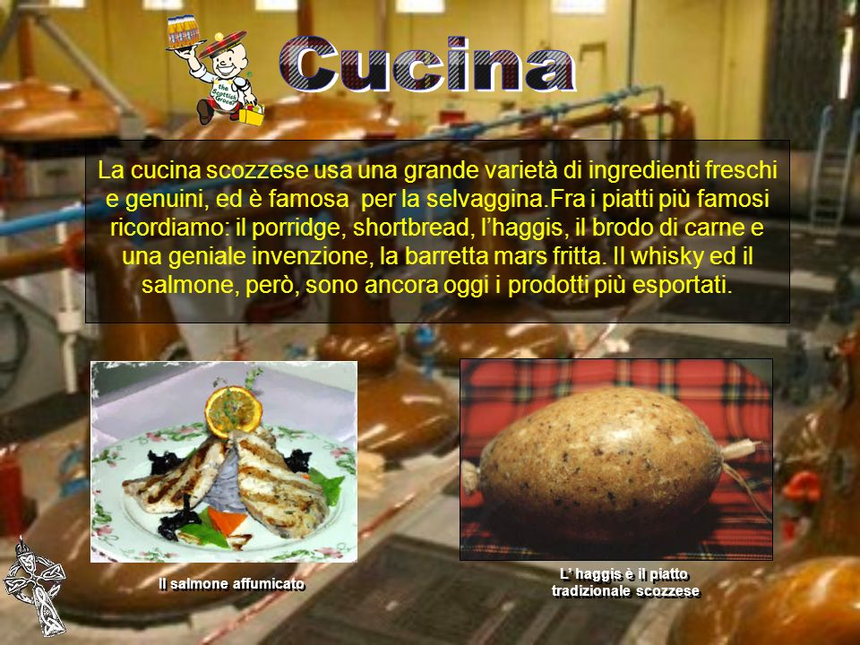 La cucina scozzese usa una grande varietà di ingredienti freschi e genuini, ed è famosa per la selvaggina.Fra i piatti più famosi ricordiamo: il porri