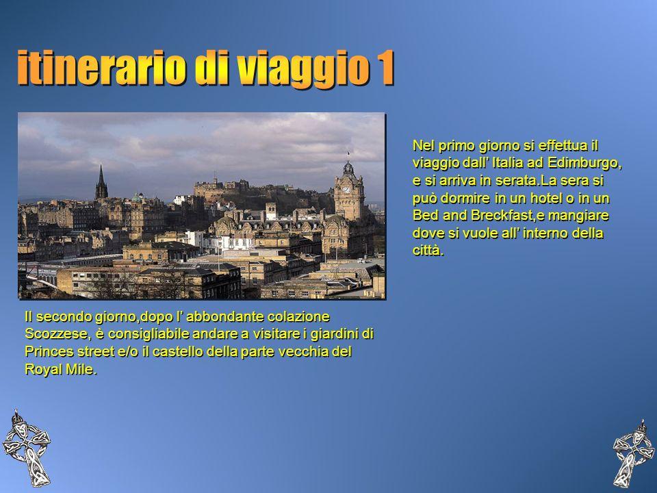 Nel primo giorno si effettua il viaggio dall Italia ad Edimburgo, e si arriva in serata.La sera si può dormire in un hotel o in un Bed and Breckfast,e