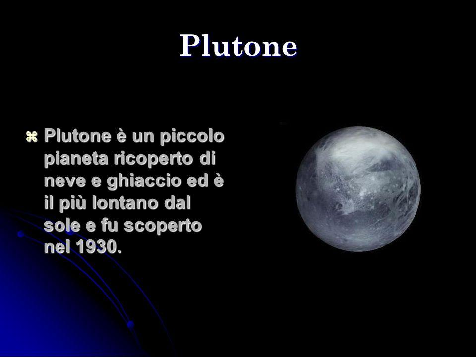 Plutone Plutone è un piccolo pianeta ricoperto di neve e ghiaccio ed è il più lontano dal sole e fu scoperto nel 1930. Plutone è un piccolo pianeta ri