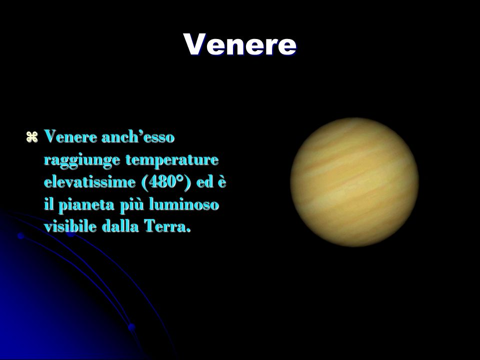 Venere Venere anchesso raggiunge temperature elevatissime (480°) ed è il pianeta più luminoso visibile dalla Terra. Venere anchesso raggiunge temperat