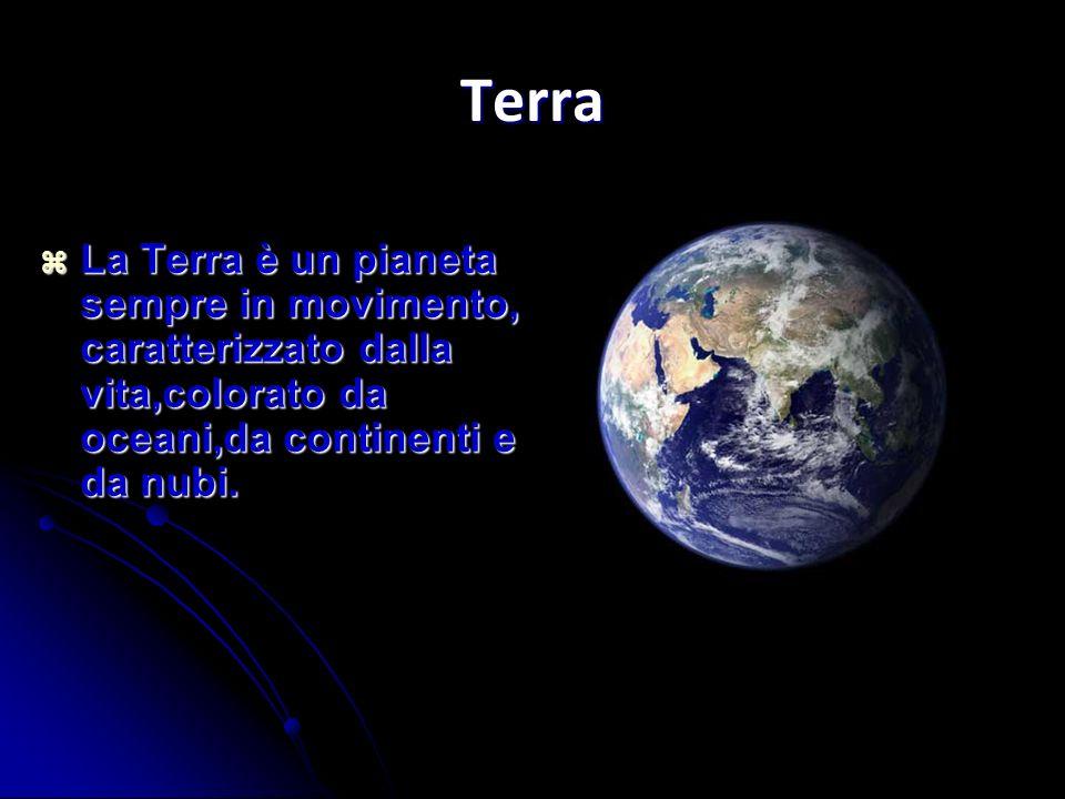 Terra La Terra è un pianeta sempre in movimento, caratterizzato dalla vita,colorato da oceani,da continenti e da nubi. La Terra è un pianeta sempre in