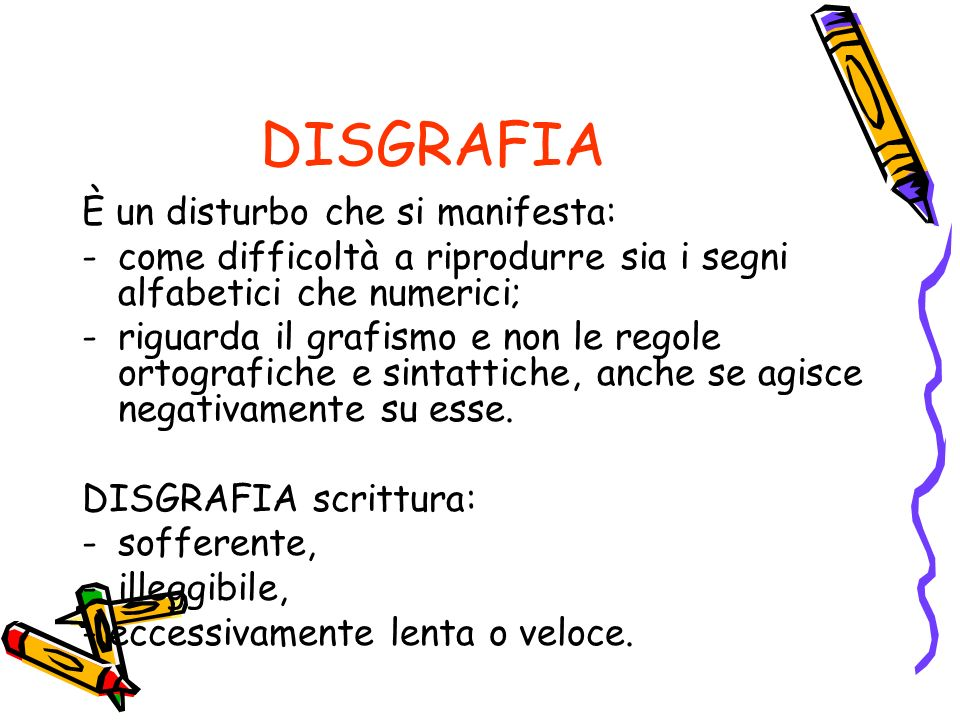 DISGRAFIA È un disturbo che si manifesta: -come difficoltà a riprodurre sia i segni alfabetici che numerici; -riguarda il grafismo e non le regole ortografiche e sintattiche, anche se agisce negativamente su esse.