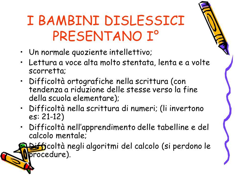 I BAMBINI DISLESSICI PRESENTANO I° Un normale quoziente intellettivo; Lettura a voce alta molto stentata, lenta e a volte scorretta; Difficoltà ortografiche nella scrittura (con tendenza a riduzione delle stesse verso la fine della scuola elementare); Difficoltà nella scrittura di numeri; (li invertono es: 21-12) Difficoltà nellapprendimento delle tabelline e del calcolo mentale; Difficoltà negli algoritmi del calcolo (si perdono le procedure).