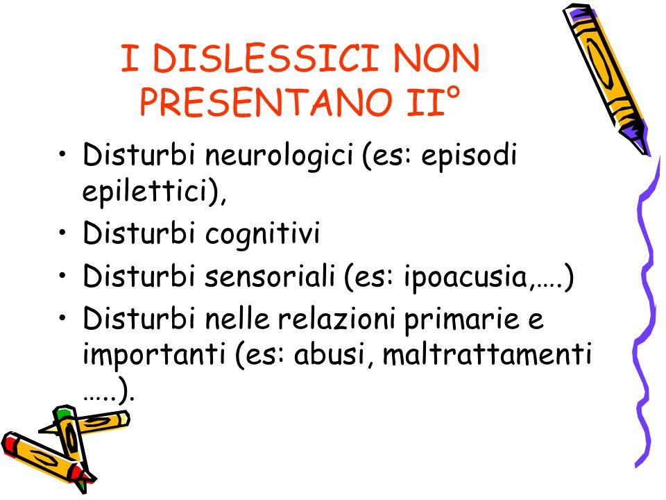 I DISLESSICI NON PRESENTANO II° Disturbi neurologici (es: episodi epilettici), Disturbi cognitivi Disturbi sensoriali (es: ipoacusia,….) Disturbi nelle relazioni primarie e importanti (es: abusi, maltrattamenti …..).