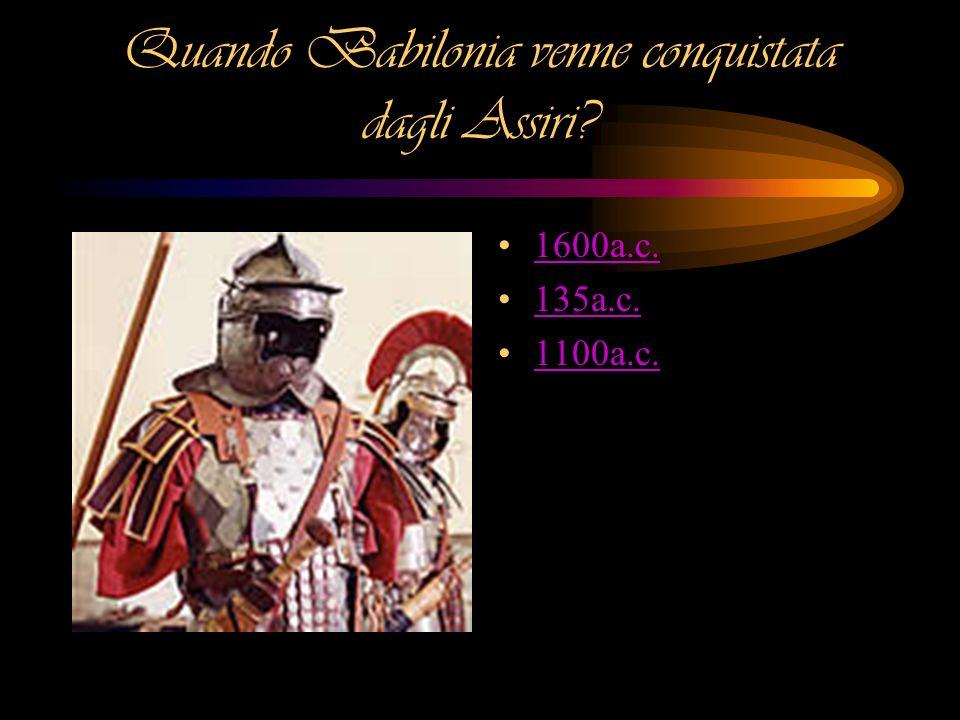 Quando Babilonia venne conquistata dagli Assiri? 1600a.c. 135a.c. 1100a.c.