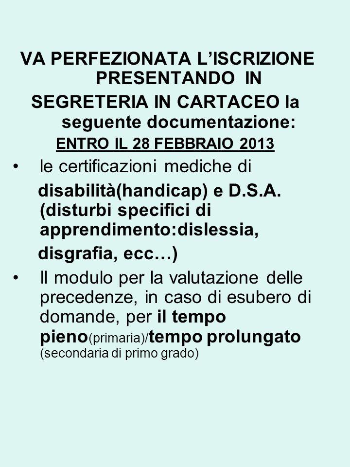 VA PERFEZIONATA LISCRIZIONE PRESENTANDO IN SEGRETERIA IN CARTACEO la seguente documentazione: ENTRO IL 28 FEBBRAIO 2013 le certificazioni mediche di disabilità(handicap) e D.S.A.
