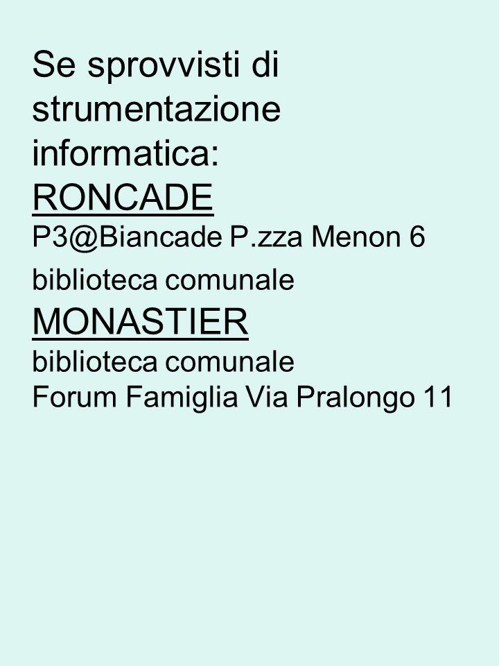 Se sprovvisti di strumentazione informatica: RONCADE P3@Biancade P.zza Menon 6 biblioteca comunale MONASTIER biblioteca comunale Forum Famiglia Via Pralongo 11