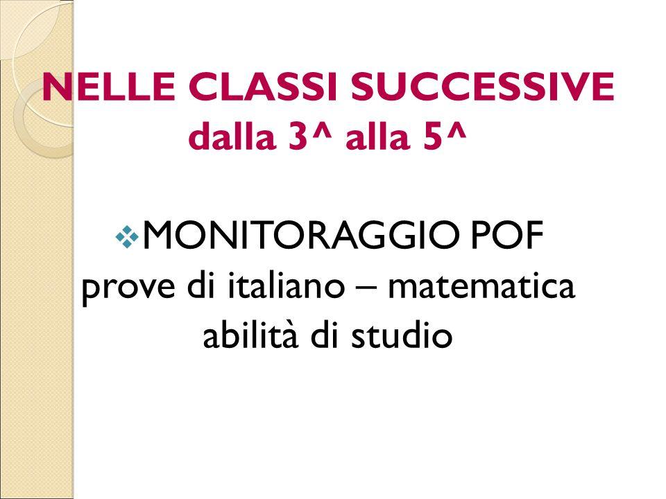 NELLE CLASSI SUCCESSIVE dalla 3^ alla 5^ MONITORAGGIO POF prove di italiano – matematica abilità di studio