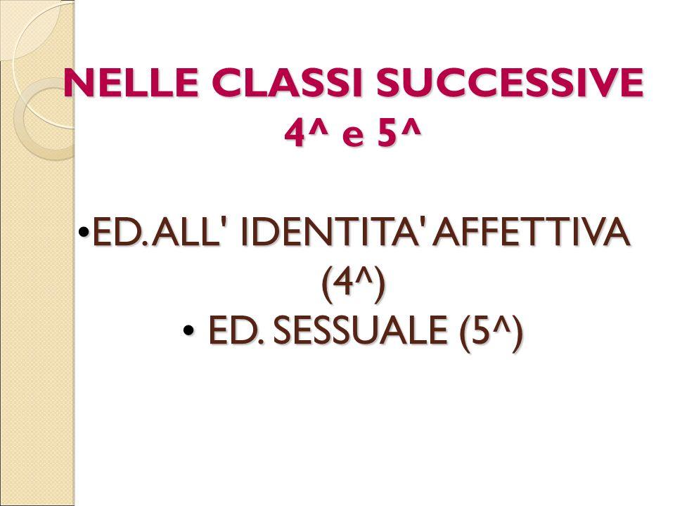 NELLE CLASSI SUCCESSIVE 4^ e 5^ ED. ALL' IDENTITA' AFFETTIVA (4^) E ED. SESSUALE (5^)