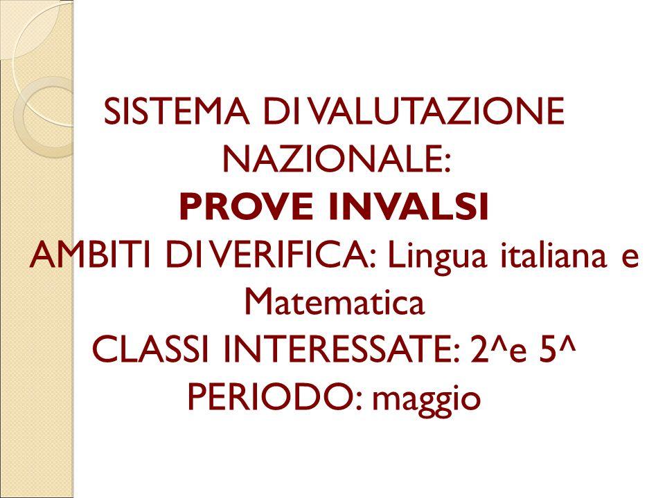 SISTEMA DI VALUTAZIONE NAZIONALE: PROVE INVALSI AMBITI DI VERIFICA: Lingua italiana e Matematica CLASSI INTERESSATE: 2^e 5^ PERIODO: maggio