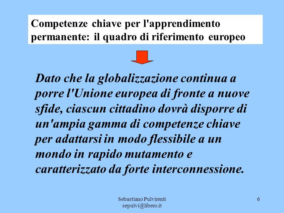 Sebastiano Pulvirenti sepulvi@libero.it 6 Dato che la globalizzazione continua a porre l Unione europea di fronte a nuove sfide, ciascun cittadino dovrà disporre di un ampia gamma di competenze chiave per adattarsi in modo flessibile a un mondo in rapido mutamento e caratterizzato da forte interconnessione.