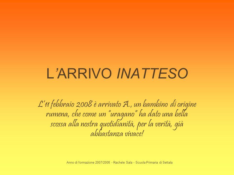Anno di formazione 2007/2008 - Rachele Sala - Scuola Primaria di Settala LARRIVO INATTESO L11 febbraio 2008 è arrivato A., un bambino di origine rumen