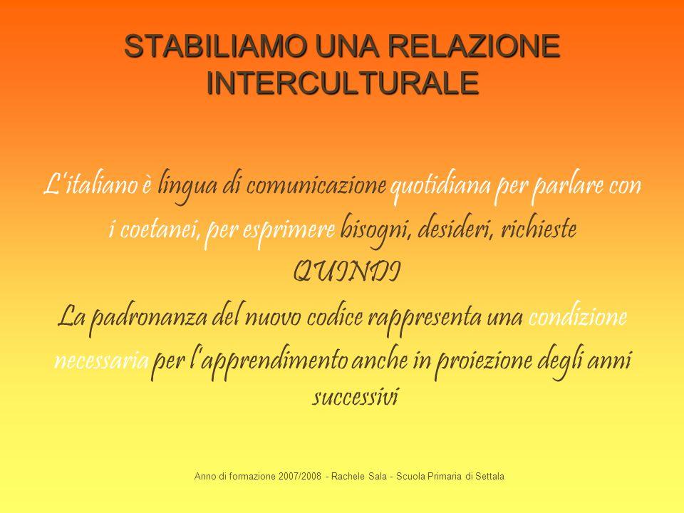 Anno di formazione 2007/2008 - Rachele Sala - Scuola Primaria di Settala STABILIAMO UNA RELAZIONE INTERCULTURALE Litaliano è lingua di comunicazione q