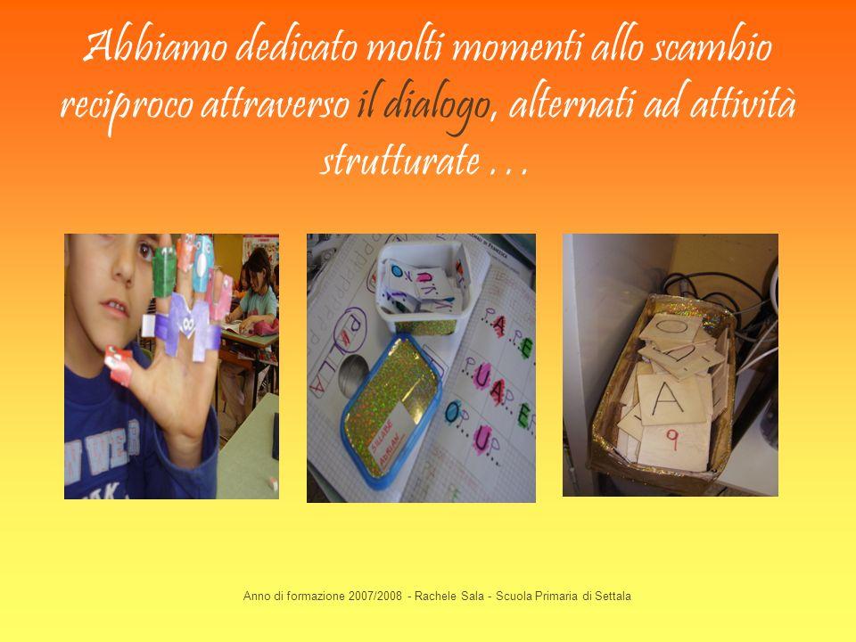 Anno di formazione 2007/2008 - Rachele Sala - Scuola Primaria di Settala Abbiamo dedicato molti momenti allo scambio reciproco attraverso il dialogo,
