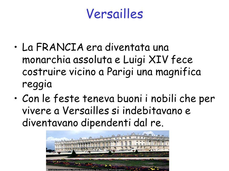 Versailles La FRANCIA era diventata una monarchia assoluta e Luigi XIV fece costruire vicino a Parigi una magnifica reggia Con le feste teneva buoni i