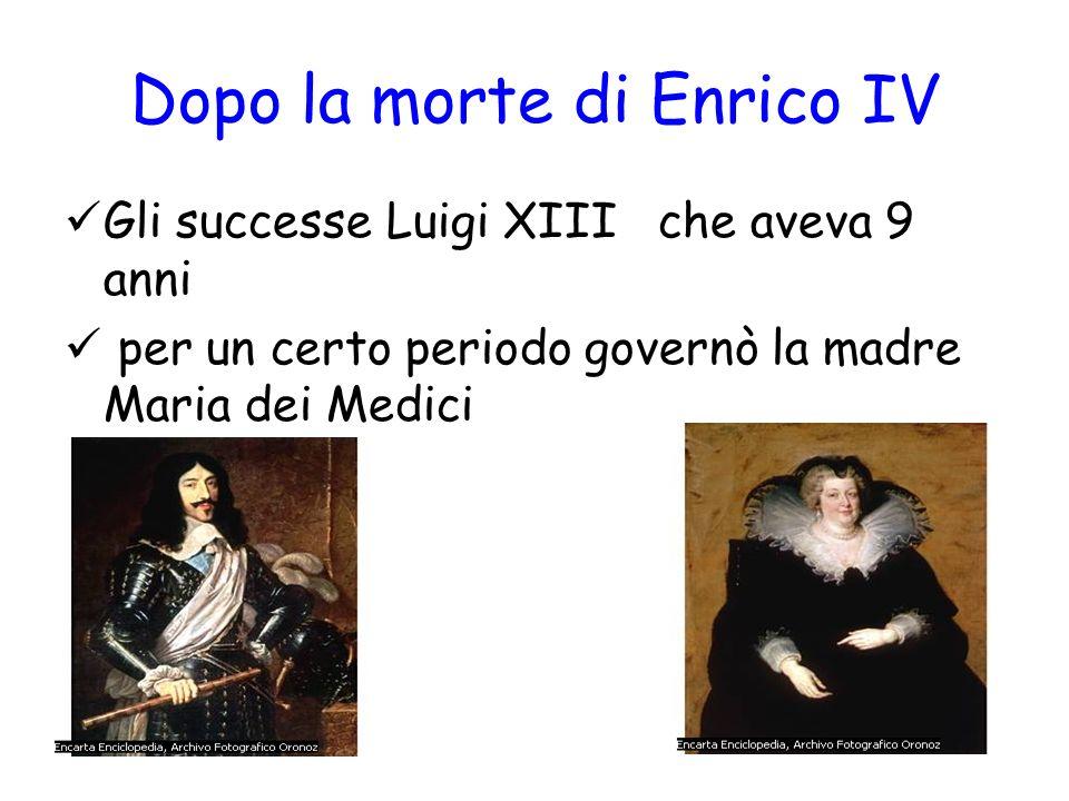 Dopo la morte di Enrico IV Gli successe Luigi XIII che aveva 9 anni per un certo periodo governò la madre Maria dei Medici