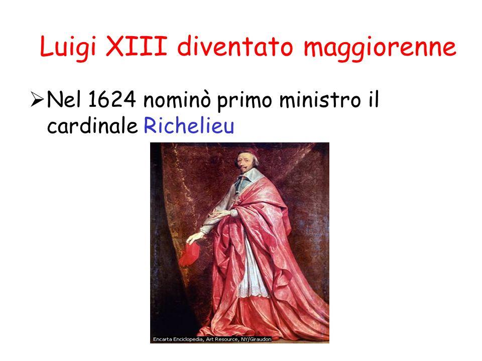 Luigi XIII diventato maggiorenne Nel 1624 nominò primo ministro il cardinale Richelieu