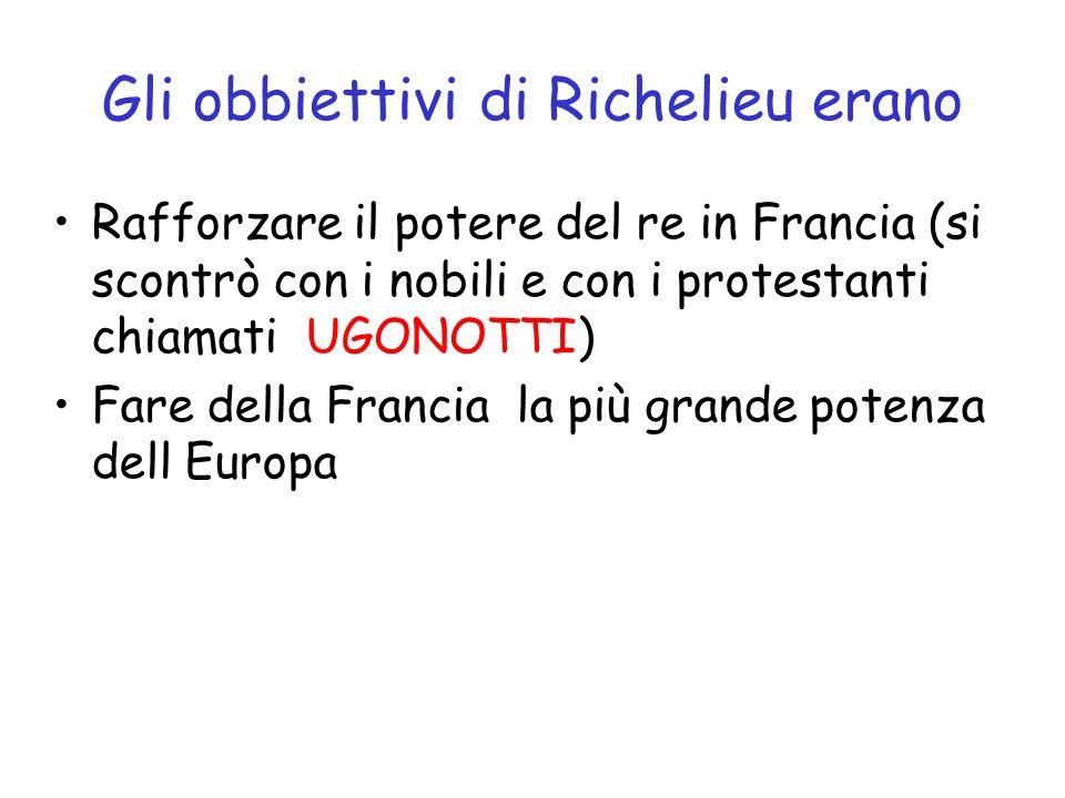 Gli obbiettivi di Richelieu erano Rafforzare il potere del re in Francia (si scontrò con i nobili e con i protestanti chiamati UGONOTTI) Fare della Fr