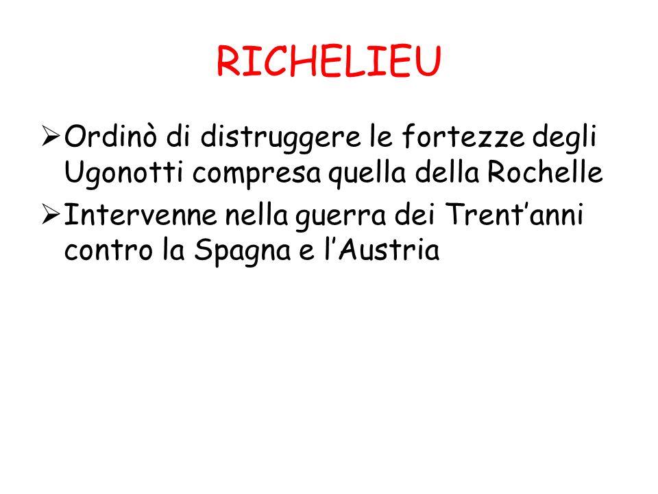 RICHELIEU Ordinò di distruggere le fortezze degli Ugonotti compresa quella della Rochelle Intervenne nella guerra dei Trentanni contro la Spagna e lAu