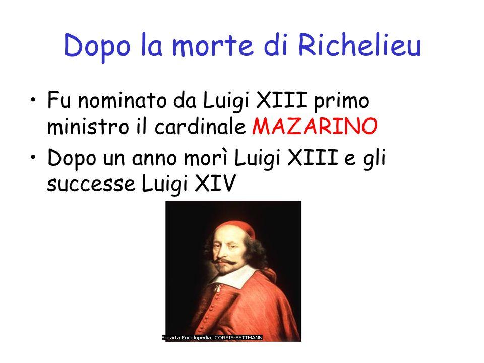 Dopo la morte di Richelieu Fu nominato da Luigi XIII primo ministro il cardinale MAZARINO Dopo un anno morì Luigi XIII e gli successe Luigi XIV