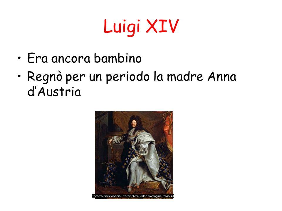 Luigi XIV Era ancora bambino Regnò per un periodo la madre Anna dAustria