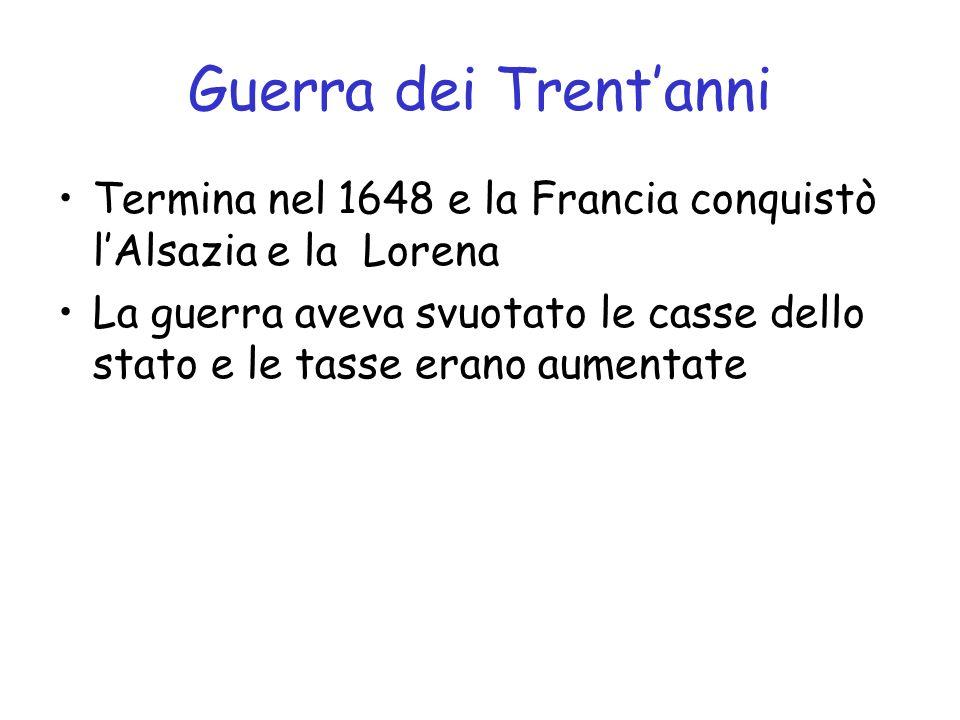 Guerra dei Trentanni Termina nel 1648 e la Francia conquistò lAlsazia e la Lorena La guerra aveva svuotato le casse dello stato e le tasse erano aumen
